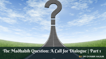The Madhahib Question- A Call for Dialogue Part 1