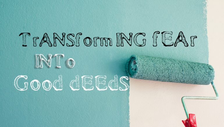 transforming fear into good deeds